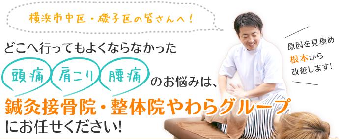 横浜市中区・磯子区の皆さんへ!どこへ行ってもよくならなかった頭痛、肩こり、腰痛のお悩みは、鍼灸接骨院・整体院やわらグループにお任せください!